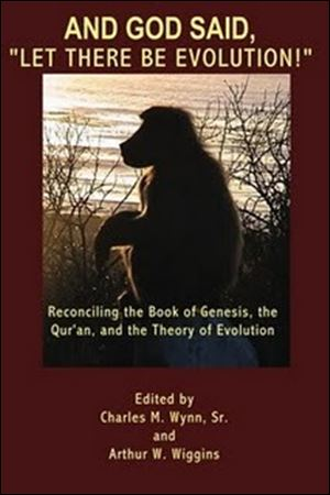 """And God Said, 'Let There Be Evolution!': Reconciling the Book of Genesis, the Qura'n and the Theory of Evolution,"" Charles M. Wynn Sr. and Arhur W. Wiggins, editors. All Things That Matter Press. 193 pages. $16.99."