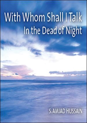 'With Whom Shall I Talk in the Dead of Night' by S. Amjad Hussain (University of Toledo Press; 232 pages, $25)