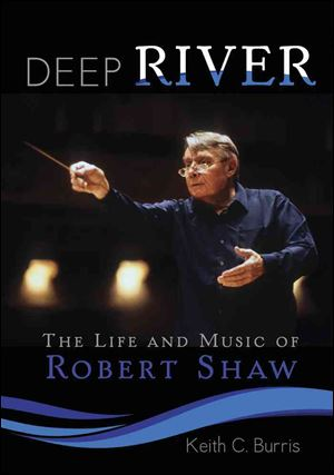 'Deep River The Life and Music of Robert Shaw' by Keith C. Burris (GIA Publications; 632 pages plus CD; $45)